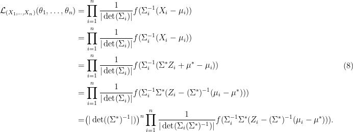 \displaystyle \begin{aligned} \mathcal{L}_{(X_1,\dots,X_n) }(\theta_1,\dots,\theta_n) &=\prod_{i=1}^n\frac{1}{|\det(\Sigma_i)|} f(\Sigma_i^{-1}(X_i-\mu_i))\\ &=\prod_{i=1}^n\frac{1}{|\det(\Sigma_i)|} f(\Sigma_i^{-1}(X_i-\mu_i))\\ & = \prod_{i=1}^n\frac{1}{|\det(\Sigma_i)|} f(\Sigma_i^{-1}(\Sigma^*Z_i+\mu^*-\mu_i))\\ &= \prod_{i=1}^n\frac{1}{|\det(\Sigma_i)|} f(\Sigma_i^{-1}\Sigma^*(Z_i-(\Sigma^*)^{-1}(\mu_i -\mu^*)))\\ & = \bigr(|\det((\Sigma^*)^{-1}|)\bigr)^n\prod_{i=1}^n\frac{1}{|\det(\Sigma_i(\Sigma^*)^{-1})|} f(\Sigma_i^{-1}\Sigma^*(Z_i-(\Sigma^*)^{-1}(\mu_i -\mu^*))).\\ \end{aligned} \ \ \ \ \ (8)