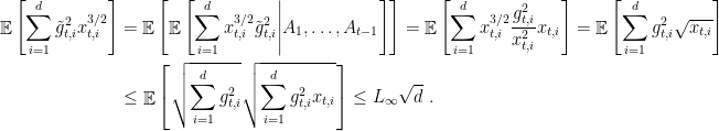 \displaystyle \begin{aligned} \mathop{\mathbb E}\left[\sum_{i=1}^d \tilde{g}^2_{t,i} x_{t,i}^{3/2}\right] &= \mathop{\mathbb E}\left[\mathop{\mathbb E}\left[\sum_{i=1}^d x_{t,i}^{3/2} \tilde{g}_{t,i}^2\middle|A_1, \dots, A_{t-1}\right]\right] = \mathop{\mathbb E}\left[\sum_{i=1}^d x_{t,i}^{3/2} \frac{g_{t,i}^2}{x_{t,i}^2} x_{t,i}\right] = \mathop{\mathbb E}\left[\sum_{i=1}^d g_{t,i}^2 \sqrt{x_{t,i}}\right] \ &\leq \mathop{\mathbb E}\left[\sqrt{\sum_{i=1}^d g_{t,i}^2} \sqrt{\sum_{i=1}^d g_{t,i}^2 x_{t,i}}\right] \leq L_\infty \sqrt{d}~. \end{aligned}