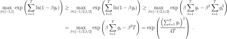 \displaystyle \begin{aligned} \max_{\beta \in [-1,1]} \exp\left( \sum_{t=1}^T \ln (1-\beta g_t) \right) &\geq \max_{\beta \in [-1/2,1/2]} \exp\left( \sum_{t=1}^T \ln (1-\beta g_t) \right) \geq \max_{\beta \in [-1/2,1/2]} \exp\left( \beta \sum_{t=1}^T g_t - \beta^2 \sum_{t=1}^T g_t^2 \right) \\ &= \max_{\beta \in [-1/2,1/2]} \exp\left( \beta \sum_{t=1}^T g_t - \beta^2 T \right) = \exp\left( \frac{\left(\sum_{t=1}^T g_t\right)^2}{4T} \right)~. \end{aligned}