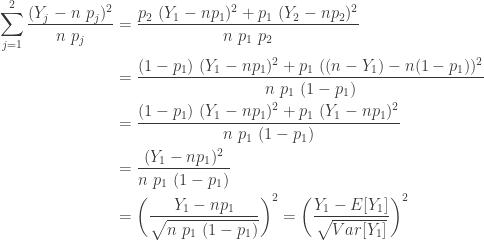 \displaystyle \begin{aligned} \sum \limits_{j=1}^2 \frac{(Y_j-n \ p_j)^2}{n \ p_j}&=\frac{p_2 \ (Y_1-n p_1)^2+p_1 \ (Y_2-n p_2)^2}{n \ p_1 \ p_2} \\&=\frac{(1-p_1) \ (Y_1-n p_1)^2+p_1 \ ((n-Y_1)-n (1-p_1))^2}{n \ p_1 \ (1-p_1)} \\&=\frac{(1-p_1) \ (Y_1-n p_1)^2+ p_1 \ (Y_1-n p_1)^2}{n \ p_1 \ (1-p_1)} \\&=\frac{(Y_1-n p_1)^2}{n \ p_1 \ (1-p_1)} \\&=\biggl( \frac{Y_1-n p_1}{\sqrt{n \ p_1 \ (1-p_1)}} \biggr)^2 =\biggl( \frac{Y_1-E[Y_1]}{\sqrt{Var[Y_1]}} \biggr)^2 \end{aligned}