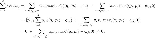 \displaystyle \begin{aligned} \sum_{i=1}^d \pi_i c_{t,i} x_{t,i} & = \sum_{i \, : \, \pi_i x_{t,i} > 0} \pi_i \max(x_{t,i},0) (\langle {\boldsymbol g}_t, {\boldsymbol p}_t \rangle-g_{t,i}) \ + \ \sum_{i \, : \, \pi_i x_{t,i} \le 0} \pi_i x_{t,i} \max(\langle {\boldsymbol g}_t, {\boldsymbol p}_t \rangle - g_{t,i} ,0) \ & = \|\widehat {\boldsymbol p}_t\|_1 \sum_{i=1}^d p_{t,i} (\langle {\boldsymbol g}_t, {\boldsymbol p}_t \rangle - {\boldsymbol g}_{t,i} ) \ + \ \sum_{i \, : \, \pi_i x_{t,i} \le 0} \pi_i x_{t,i} \max(\langle {\boldsymbol g}_t, {\boldsymbol p}_t\rangle - g_{t,i} ,0) \ & = 0 \ + \ \sum_{i \, : \, \pi_i x_{t,i} \le 0} \pi_i x_{t,i} \max(\langle {\boldsymbol g}_t, {\boldsymbol p}_t\rangle - g_{t,i} ,0) \ \le 0 \; . \end{aligned}