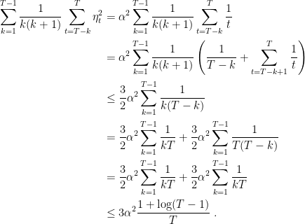 \displaystyle \begin{aligned} \sum_{k=1}^{T-1} \frac{1}{k (k+1)}\sum_{t=T-k}^T \eta^2_t &= \alpha^2 \sum_{k=1}^{T-1} \frac{1}{k (k+1)} \sum_{t=T-k}^{T} \frac1t \\ &= \alpha^2 \sum_{k=1}^{T-1} \frac{1}{k (k+1)} \left(\frac{1}{T-k} + \sum_{t=T-k+1}^{T} \frac1t \right) \\ &\leq \frac{3}{2}\alpha^2 \sum_{k=1}^{T-1} \frac{1}{k (T-k)} \\ &= \frac{3}{2}\alpha^2 \sum_{k=1}^{T-1} \frac{1}{k T} + \frac{3}{2}\alpha^2\sum_{k=1}^{T-1} \frac{1}{T(T-k)} \\ &= \frac{3}{2}\alpha^2 \sum_{k=1}^{T-1} \frac{1}{k T} + \frac{3}{2}\alpha^2\sum_{k=1}^{T-1} \frac{1}{k T} \\ &\leq 3\alpha^2 \frac{1+\log(T-1)}{T}~. \end{aligned}