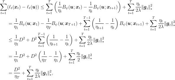 \displaystyle \begin{aligned} \sum_{t=1}^T &(\ell_t({\boldsymbol x}_t) - \ell_t({\boldsymbol u})) \leq \sum_{t=1}^T \left(\frac{1}{\eta_t}B_\psi({\boldsymbol u};{\boldsymbol x}_t) - \frac{1}{\eta_t}B_\psi({\boldsymbol u};{\boldsymbol x}_{t+1})\right) + \sum_{t=1}^T \frac{\eta_t}{2\lambda} \|{\boldsymbol g}_t\|^2_\star \\ &= \frac{1}{\eta_1}B_\psi({\boldsymbol u};{\boldsymbol x}_{1}) - \frac{1}{\eta_T} B_\psi({\boldsymbol u};{\boldsymbol x}_{T+1}) + \sum_{t=1}^{T-1} \left(\frac{1}{\eta_{t+1}}-\frac{1}{\eta_t}\right)B_\psi({\boldsymbol u};{\boldsymbol x}_{t+1}) + \sum_{t=1}^T \frac{\eta_t}{2\lambda} \|{\boldsymbol g}_t\|^2_\star \\ &\leq \frac{1}{\eta_1} D^2 + D^2 \sum_{t=1}^{T-1} \left(\frac{1}{\eta_{t+1}}-\frac{1}{\eta_{t}}\right) + \sum_{t=1}^T \frac{\eta_t}{2\lambda} \|{\boldsymbol g}_t\|^2_\star \\ &= \frac{1}{\eta_1} D^2 + D^2 \left(\frac{1}{\eta_{T}}-\frac{1}{\eta_1}\right) + \sum_{t=1}^T \frac{\eta_t}{2} \|{\boldsymbol g}_t\|^2_\star \\ &= \frac{D^2}{\eta_{T}} + \sum_{t=1}^T \frac{\eta_t}{2\lambda} \|{\boldsymbol g}_t\|^2_\star, \end{aligned}