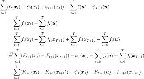 \displaystyle \begin{aligned} \sum_{t=1}^T &(\ell_t({\boldsymbol x}_t) - \psi_t({\boldsymbol x}_t)+\psi_{t+1}({\boldsymbol x}_t)) - \sum_{t=1}^T \ell({\boldsymbol u}) - \psi_{T+1}({\boldsymbol u}) \\ &= \sum_{t=1}^T f_t({\boldsymbol x}_t) - \sum_{t=0}^T f_t({\boldsymbol u}) \\ &= \sum_{t=1}^T f_t({\boldsymbol x}_t) - \sum_{t=0}^T f_t({\boldsymbol x}_{T+1}) + \sum_{t=0}^T f_t({\boldsymbol x}_{T+1}) - \sum_{t=0}^T f_t({\boldsymbol u}) \\ &\stackrel{(2)}{=} \sum_{t=1}^T (F_{t+1}({\boldsymbol x}_t) - F_{t+1}({\boldsymbol x}_{t+1})) - \psi_1({\boldsymbol x}_1) - \sum_{t=0}^T f_t({\boldsymbol u}) + \sum_{t=0}^T f_t({\boldsymbol x}_{T+1}) \\ &= \sum_{t=1}^T (F_{t+1}({\boldsymbol x}_t) - F_{t+1}({\boldsymbol x}_{t+1})) - \psi_1({\boldsymbol x}_1) - F_{T+1}({\boldsymbol u}) + F_{T+1}({\boldsymbol x}_{T+1})~. \end{aligned}