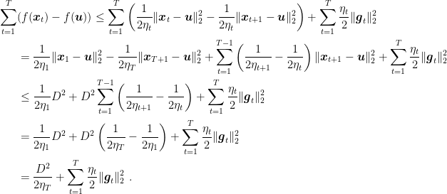 \displaystyle \begin{aligned} \sum_{t=1}^T &(f({\boldsymbol x}_t) - f({\boldsymbol u})) \leq \sum_{t=1}^T \left(\frac{1}{2\eta_t}\|{\boldsymbol x}_{t}-{\boldsymbol u}\|^2_2 - \frac{1}{2\eta_t}\|{\boldsymbol x}_{t+1}-{\boldsymbol u}\|^2_2\right) + \sum_{t=1}^T \frac{\eta_t}{2} \|{\boldsymbol g}_t\|^2_2 \ &= \frac{1}{2\eta_1}\|{\boldsymbol x}_{1}-{\boldsymbol u}\|^2_2 - \frac{1}{2\eta_T} \|{\boldsymbol x}_{T+1}-{\boldsymbol u}\|^2_2 + \sum_{t=1}^{T-1} \left(\frac{1}{2\eta_{t+1}}-\frac{1}{2\eta_t}\right)\|{\boldsymbol x}_{t+1}-{\boldsymbol u}\|^2_2 + \sum_{t=1}^T \frac{\eta_t}{2} \|{\boldsymbol g}_t\|^2_2 \ &\leq \frac{1}{2\eta_1} D^2 + D^2 \sum_{t=1}^{T-1} \left(\frac{1}{2\eta_{t+1}}-\frac{1}{2\eta_{t}}\right) + \sum_{t=1}^T \frac{\eta_t}{2} \|{\boldsymbol g}_t\|^2_2 \ &= \frac{1}{2\eta_1} D^2 + D^2 \left(\frac{1}{2\eta_{T}}-\frac{1}{2\eta_1}\right) + \sum_{t=1}^T \frac{\eta_t}{2} \|{\boldsymbol g}_t\|^2_2 \ &= \frac{D^2}{2\eta_{T}} + \sum_{t=1}^T \frac{\eta_t}{2} \|{\boldsymbol g}_t\|^2_2~. \end{aligned}