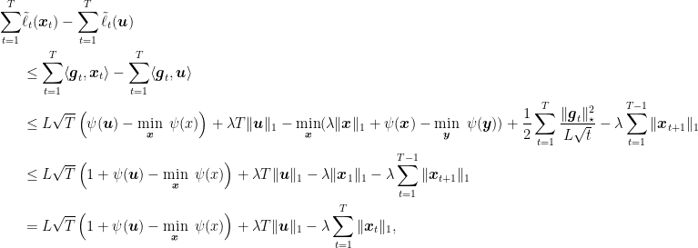 \displaystyle \begin{aligned} \sum_{t=1}^T &\tilde{\ell}_t({\boldsymbol x}_t) - \sum_{t=1}^T \tilde{\ell}_t({\boldsymbol u}) \\ &\leq \sum_{t=1}^T \langle {\boldsymbol g}_t,{\boldsymbol x}_t\rangle - \sum_{t=1}^T \langle {\boldsymbol g}_t,{\boldsymbol u}\rangle \\ &\leq L \sqrt{T}\left(\psi({\boldsymbol u}) - \min_{{\boldsymbol x}} \ \psi(x)\right) + \lambda T \|{\boldsymbol u}\|_1 - \min_{{\boldsymbol x}} (\lambda \|{\boldsymbol x}\|_1 + \psi({\boldsymbol x})- \min_{{\boldsymbol y}} \ \psi({\boldsymbol y})) + \frac{1}{2}\sum_{t=1}^T \frac{\|{\boldsymbol g}_t\|^2_\star}{L \sqrt{t}} - \lambda \sum_{t=1}^{T-1} \|{\boldsymbol x}_{t+1}\|_1 \\ &\leq L \sqrt{T}\left(1+\psi({\boldsymbol u}) - \min_{{\boldsymbol x}} \ \psi(x) \right) + \lambda T \|{\boldsymbol u}\|_1 - \lambda \|{\boldsymbol x}_1\|_1 - \lambda \sum_{t=1}^{T-1} \|{\boldsymbol x}_{t+1}\|_1 \\ &= L \sqrt{T}\left(1+\psi({\boldsymbol u}) - \min_{{\boldsymbol x}} \ \psi(x) \right) + \lambda T \|{\boldsymbol u}\|_1 - \lambda \sum_{t=1}^{T} \|{\boldsymbol x}_{t}\|_1, \end{aligned}