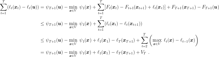 \displaystyle \begin{aligned} \sum_{t=1}^T ( \ell_t({\boldsymbol x}_t) - \ell_t({\boldsymbol u}) ) &= \psi_{T+1}({\boldsymbol u}) - \min_{{\boldsymbol x} \in V} \ \psi_{1}({\boldsymbol x}) + \sum_{t=1}^T [F_t({\boldsymbol x}_t) - F_{t+1}({\boldsymbol x}_{t+1}) + \ell_t({\boldsymbol x}_t)] + F_{T+1}({\boldsymbol x}_{T+1}) - F_{T+1}({\boldsymbol u}) \\ &\leq \psi_{T+1}({\boldsymbol u}) - \min_{{\boldsymbol x} \in V} \ \psi_{1}({\boldsymbol x}) + \sum_{t=1}^T (\ell_t({\boldsymbol x}_{t}) - \ell_t({\boldsymbol x}_{t+1}))\\ &\leq \psi_{T+1}({\boldsymbol u}) - \min_{{\boldsymbol x} \in V} \ \psi_{1}({\boldsymbol x}) + \ell_1({\boldsymbol x}_1) - \ell_T({\boldsymbol x}_{T+1}) + \sum_{t=2}^T \left( \max_{{\boldsymbol x} \in V} \ \ell_t({\boldsymbol x}) - \ell_{t-1}({\boldsymbol x}) \right) \\ &= \psi_{T+1}({\boldsymbol u}) - \min_{{\boldsymbol x} \in V} \ \psi_{1}({\boldsymbol x}) + \ell_1({\boldsymbol x}_1) - \ell_T({\boldsymbol x}_{T+1}) + V_T~. \end{aligned}