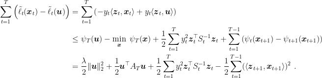 \displaystyle \begin{aligned} \sum_{t=1}^T \left(\tilde{\ell}_t({\boldsymbol x}_t) - \tilde{\ell}_t({\boldsymbol u})\right) &= \sum_{t=1}^T \left(-y_t \langle {\boldsymbol z}_t, {\boldsymbol x}_t\rangle + y_t \langle {\boldsymbol z}_t, {\boldsymbol u}\rangle\right) \\ &\leq \psi_T({\boldsymbol u}) - \min_{{\boldsymbol x}} \ \psi_T({\boldsymbol x}) + \frac12 \sum_{t=1}^T y_t^2 {\boldsymbol z}_t^\top S^{-1}_t {\boldsymbol z}_t + \sum_{t=1}^{T-1}\left(\psi_t({\boldsymbol x}_{t+1})-\psi_{t+1}({\boldsymbol x}_{t+1})\right) \\ &= \frac{\lambda}{2}\|{\boldsymbol u}\|_2^2 + \frac{1}{2}{\boldsymbol u}^\top A_T {\boldsymbol u} + \frac{1}{2}\sum_{t=1}^{T} y_t^2 {\boldsymbol z}_t^\top S^{-1}_t {\boldsymbol z}_t - \frac12 \sum_{t=1}^{T-1}(\langle{\boldsymbol z}_{t+1}, {\boldsymbol x}_{t+1} \rangle)^2 ~. \end{aligned}