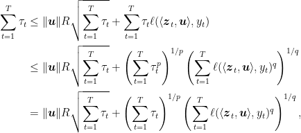 \displaystyle \begin{aligned} \sum_{t=1}^T \tau_t &\leq \|{\boldsymbol u}\| R\sqrt{\sum_{t=1}^T \tau_t } + \sum_{t=1}^T \tau_t \ell(\langle {\boldsymbol z}_t,{\boldsymbol u}\rangle,y_t) \ &\leq \|{\boldsymbol u}\| R\sqrt{\sum_{t=1}^T \tau_t } + \left(\sum_{t=1}^T \tau_t^p\right)^{1/p} \left(\sum_{t=1}^T\ell(\langle {\boldsymbol z}_t,{\boldsymbol u}\rangle,y_t)^q\right)^{1/q} \ &= \|{\boldsymbol u}\| R\sqrt{\sum_{t=1}^T \tau_t } + \left(\sum_{t=1}^T \tau_t\right)^{1/p} \left(\sum_{t=1}^T\ell(\langle {\boldsymbol z}_t,{\boldsymbol u}\rangle,y_t)^q\right)^{1/q}, \end{aligned}