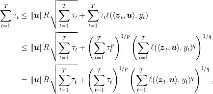 \displaystyle \begin{aligned} \sum_{t=1}^T \tau_t &\leq \|{\boldsymbol u}\| R\sqrt{\sum_{t=1}^T \tau_t } + \sum_{t=1}^T \tau_t \ell(\langle {\boldsymbol z}_t,{\boldsymbol u}\rangle,y_t) \\ &\leq \|{\boldsymbol u}\| R\sqrt{\sum_{t=1}^T \tau_t } + \left(\sum_{t=1}^T \tau_t^p\right)^{1/p} \left(\sum_{t=1}^T\ell(\langle {\boldsymbol z}_t,{\boldsymbol u}\rangle,y_t)^q\right)^{1/q} \\ &= \|{\boldsymbol u}\| R\sqrt{\sum_{t=1}^T \tau_t } + \left(\sum_{t=1}^T \tau_t\right)^{1/p} \left(\sum_{t=1}^T\ell(\langle {\boldsymbol z}_t,{\boldsymbol u}\rangle,y_t)^q\right)^{1/q}, \end{aligned}