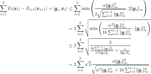 \displaystyle \begin{aligned} \sum_{t=1}^T F_t({\boldsymbol x}_t) - F_{t+1}({\boldsymbol x}_{t+1}) + \langle {\boldsymbol g}_t, {\boldsymbol x}_t\rangle &\leq \sum_{t=1}^T \min\left( \frac{\alpha \|{\boldsymbol g}_t\|_\infty^2}{2 \sqrt{\sum_{i=1}^{t-1} \|{\boldsymbol g}_i\|_\infty^2}}, 2\|{\boldsymbol g}_t\|_\infty \right) \ &= 2 \sum_{t=1}^T \sqrt{\min\left( \frac{\alpha^2 \|{\boldsymbol g}_t\|_\infty^4}{16\sum_{i=1}^{t-1} \|{\boldsymbol g}_i\|_\infty^2}, \|{\boldsymbol g}_t\|^2_\infty \right)} \ &\leq 2\sum_{t=1}^T \sqrt{\frac{2}{\frac{16\sum_{i=1}^{t-1} \|{\boldsymbol g}_i\|_\infty^2}{\alpha^2 \|{\boldsymbol g}_t\|_\infty^4} + \frac{1}{\|{\boldsymbol g}_t\|^2_\infty}} } \ &=2 \sum_{t=1}^T \sqrt{2}\frac{\alpha \|{\boldsymbol g}_t\|_\infty^2}{\sqrt{\alpha^2 \|{\boldsymbol g}_t\|^2_\infty+16\sum_{i=1}^{t-1} \|{\boldsymbol g}_i\|_\infty^2}}, \end{aligned}