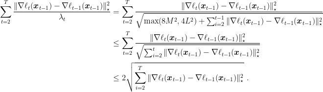 \displaystyle \begin{aligned} \sum_{t=2}^T \frac{\|\nabla \ell_t({\boldsymbol x}_{t-1})-\nabla \ell_{t-1}({\boldsymbol x}_{t-1})\|^2_\star}{\lambda_t} &= \sum_{t=2}^T \frac{\|\nabla \ell_t({\boldsymbol x}_{t-1})-\nabla \ell_{t-1}({\boldsymbol x}_{t-1})\|^2_\star}{\sqrt{\max(8M^2 ,4L^2) + \sum_{i=2}^{t-1} \|\nabla \ell_t({\boldsymbol x}_{t-1})-\nabla \ell_{t-1}({\boldsymbol x}_{t-1})\|^2_\star}} \\ &\leq \sum_{t=2}^T \frac{\|\nabla \ell_t({\boldsymbol x}_{t-1})-\nabla \ell_{t-1}({\boldsymbol x}_{t-1})\|^2_\star}{\sqrt{\sum_{i=2}^{t} \|\nabla \ell_t({\boldsymbol x}_{t-1})-\nabla \ell_{t-1}({\boldsymbol x}_{t-1})\|^2_\star}} \\ &\leq 2\sqrt{\sum_{i=2}^{T} \|\nabla \ell_t({\boldsymbol x}_{t-1})-\nabla \ell_{t-1}({\boldsymbol x}_{t-1})\|^2_\star}~. \end{aligned}