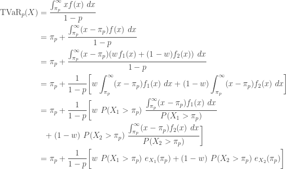 \displaystyle \begin{aligned} \text{TVaR}_p(X)&=\frac{\int_{\pi_p}^\infty x f(x) \ dx}{1-p}\\&=\pi_p+\frac{\int_{\pi_p}^\infty (x-\pi_p) f(x) \ dx}{1-p} \\&=\pi_p+\frac{\int_{\pi_p}^\infty (x-\pi_p) (w f_1(x)+(1-w) f_2(x)) \ dx}{1-p} \\&=\pi_p+\frac{1}{1-p} \biggl[w \int_{\pi_p}^\infty (x-\pi_p) f_1(x) \ dx +(1-w) \int_{\pi_p}^\infty (x-\pi_p) f_2(x) \ dx\biggr] \\&=\pi_p+\frac{1}{1-p} \biggl[w \   P(X_1>\pi_p) \ \frac{\int_{\pi_p}^\infty (x-\pi_p) f_1(x) \ dx}{P(X_1>\pi_p)}\\& \ \  +(1-w) \ P(X_2>\pi_p) \ \frac{\int_{\pi_p}^\infty (x-\pi_p) f_2(x) \ dx}{P(X_2>\pi_p)} \biggr] \\&=\pi_p+\frac{1}{1-p} \biggl[w \   P(X_1>\pi_p) \ e_{X_1}(\pi_p) +(1-w) \ P(X_2>\pi_p) \ e_{X_2}(\pi_p) \biggr] \end{aligned}