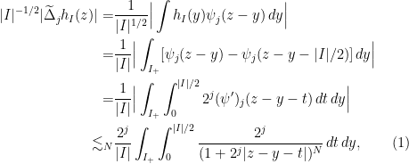 \displaystyle \begin{aligned} |I|^{-1/2} |\widetilde{\Delta}_j h_I(z)| = & \frac{1}{|I|^{1/2}} \Big|\int h_I(y) \psi_j (z - y) \,dy\Big| \ = & \frac{1}{|I|} \Big| \int_{I_{+}} [\psi_j(z - y) - \psi_j (z - y - |I|/2)]\,dy \Big| \ = & \frac{1}{|I|} \Big| \int_{I_{+}} \int_{0}^{|I|/2} 2^j (\psi')_j(z - y - t) \,dt\,dy \Big| \ \lesssim_N & \frac{2^j}{|I|} \int_{I_{+}} \int_{0}^{|I|/2} \frac{2^j}{(1 + 2^j |z - y -t|)^N} \,dt\,dy, \ \ \ \ \ \ (1) \end{aligned}