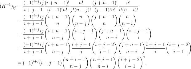 \displaystyle \begin{aligned}  (H^{-1})_{ij}&=\frac{(-1)^{i+j}ij}{i+j-1}\frac{(i+n-1)!}{(i-1)!n!}\frac{n!}{j!(n-j)!}\frac{(j+n-1)!}{(j-1)!n!}\frac{n!}{i!(n-i)!}\\  &=\frac{(-1)^{i+j}ij}{i+j-1}\binom{i+n-1}{n}\binom{n}{n-j}\binom{j+n-1}{n}\binom{n}{n-i}\\  &=\frac{(-1)^{i+j}ij}{i+j-1}\binom{i+n-1}{n-j}\binom{i+j-1}{j}\binom{j+n-1}{n-i}\binom{i+j-1}{i}\\  &=\frac{(-1)^{i+j}ij}{i+j-1}\binom{i+n-1}{n-j}\frac{i+j-1}{j}\binom{i+j-2}{j-1}\binom{j+n-1}{n-i}\frac{i+j-1}{i}\binom{i+j-2}{i-1}\\  &=(-1)^{i+j}(i+j-1)\binom{n+i-1}{n-j}\binom{n+j-1}{n-i}\binom{i+j-2}{i-1}^2.  \end{aligned}