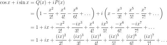 \displaystyle \begin{aligned}  \cos x + i\sin x   &= Q(x) + iP(x) \\  &= \left(1 - \frac{x^2}{2!} + \frac{x^4}{4!} - \frac{x^6}{6!} + \dots\right) + i\left(x - \frac{x^3}{3!} + \frac{x^5}{5!} - \frac{x^7}{7!} + \dots \right) \\  &= 1 + ix + \frac{-x^2}{2!} + \frac{-ix^3}{3!} + \frac{x^4}{4!} + \frac{ix^5}{5!} + \frac{-x^6}{6!} + \frac{-ix^7}{7!} + \dots \\  &= 1 + ix + \frac{(ix)^2}{2!} + \frac{(ix)^3}{3!} + \frac{(ix)^4}{4!} + \frac{(ix)^5}{5!} + \frac{(ix)^6}{6!} + \frac{(ix)^7}{7!} + \dots  \end{aligned}
