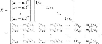 \displaystyle \begin{aligned}  \tilde{X}&=\begin{bmatrix}  (\mathbf{x}_1-\mathbf{m})^T\\  (\mathbf{x}_2-\mathbf{m})^T\\  \vdots\\  (\mathbf{x}_n-\mathbf{m})^T  \end{bmatrix}\begin{bmatrix}  1/s_1&&&\\  &1/s_2&&\\  &&\ddots&\\  &&&1/s_p  \end{bmatrix}\\  &=\begin{bmatrix}  (x_{11}-m_1)/s_1&(x_{12}-m_2)/s_2&\cdots&(x_{1p}-m_p)/s_p\\  (x_{21}-m_1)/s_1&(x_{22}-m_2)/s_2&\cdots&(x_{2p}-m_p)/s_p\\  \vdots&\vdots&\ddots&\vdots\\  (x_{n1}-m_1)/s_1&(x_{n2}-m_2)/s_2&\cdots&(x_{np}-m_p)/s_p  \end{bmatrix},\end{aligned}