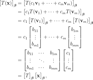 \displaystyle \begin{aligned}   \begin{bmatrix}  T(\mathbf{x})  \end{bmatrix}_{\boldsymbol{\beta}}&=  \begin{bmatrix}  T(c_1\mathbf{v}_1+\cdots+c_m\mathbf{v}_m)  \end{bmatrix}_{\boldsymbol{\beta}}\\  &=\begin{bmatrix}  c_1T(\mathbf{v}_1)+\cdots+c_mT(\mathbf{v}_m)  \end{bmatrix}_{\boldsymbol{\beta}}\\  &=c_1\begin{bmatrix}  T(\mathbf{v}_1)  \end{bmatrix}_{\boldsymbol{\beta}}+\cdots+c_m\begin{bmatrix}  T(\mathbf{v}_m)  \end{bmatrix}_{\boldsymbol{\beta}}\\  &=c_1\begin{bmatrix}  b_{11}\\  \vdots\\  b_{m1}  \end{bmatrix}+\cdots+c_m\begin{bmatrix}  b_{1m}\\  \vdots\\  b_{mm}  \end{bmatrix}\\  &=\begin{bmatrix}  b_{11}&\cdots&b_{1m}\\  \vdots&\ddots&\vdots\\  b_{m1}&\cdots&b_{mm}  \end{bmatrix}\begin{bmatrix}  c_1\\  \vdots\\  c_m  \end{bmatrix}\\  &=\begin{bmatrix}  T  \end{bmatrix}_{\boldsymbol{\beta}}\begin{bmatrix}  \mathbf{x}  \end{bmatrix}_{\boldsymbol{\beta}},  \end{aligned}