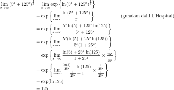 \displaystyle \begin{aligned} \lim_{x\to\infty}\left(5^x+125^{x}\right)^{\frac{1}{x}} &=\lim_{x\to\infty}\exp{\left\{\ln\left(5^x+125^{x}\right)^{\frac{1}{x}}\right\}}\\ &=\exp\left\{\lim_{x\to\infty} \frac{\ln\left(5^x+125^{x}\right)}{x}\right\}&\text{(gunakan dalil L'Hospital)}\\ &=\exp\left\{\lim_{x\to\infty} \frac{5^x\ln(5)+125^x\ln(125)}{5^x+125^{x}}\right \}\\ &=\exp\left\{\lim_{x\to\infty} \frac{5^x(\ln(5)+25^x\ln(125))}{5^x(1+25^{x})}\right \}\\ &=\exp\left\{\lim_{x\to\infty} \frac{\ln(5)+25^x\ln(125)}{1+25^{x}} \times\frac{\frac{1}{25^x}}{\frac{1}{25^x}}\right\}\\ &=\exp\left\{\lim_{x\to\infty} \frac{\frac{\ln(5)}{25^x}+\ln(125)}{\frac{1}{25^x}+1} \times\frac{\frac{1}{25^x}}{\frac{1}{25^x}}\right\}\\ &=\exp(\ln125)\\ &=125 \end{aligned}