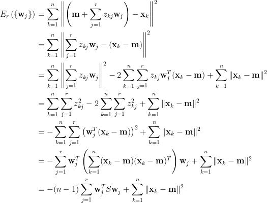 \displaystyle \begin{aligned}  E_r\left(\{\mathbf{w}_j\}\right)&=\sum_{k=1}^n\left\|\left(\mathbf{m}+\sum_{j=1}^rz_{kj}\mathbf{w}_j\right)-\mathbf{x}_k\right\|^2\\  &=\sum_{k=1}^n\left\|\sum_{j=1}^rz_{kj}\mathbf{w}_j-(\mathbf{x}_k-\mathbf{m})\right\|^2\\  &=\sum_{k=1}^n\left\|\sum_{j=1}^rz_{kj}\mathbf{w}_j\right\|^2-2\sum_{k=1}^n\sum_{j=1}^rz_{kj}\mathbf{w}_j^T(\mathbf{x}_k-\mathbf{m})+\sum_{k=1}^n\Vert\mathbf{x}_k-\mathbf{m}\Vert^2\\  &=\sum_{k=1}^n\sum_{j=1}^rz_{kj}^2-2\sum_{k=1}^n\sum_{j=1}^rz_{kj}^2+\sum_{k=1}^n\Vert\mathbf{x}_k-\mathbf{m}\Vert^2\\  &=-\sum_{k=1}^n\sum_{j=1}^r\left(\mathbf{w}_j^T(\mathbf{x}_k-\mathbf{m})\right)^2+\sum_{k=1}^n\Vert\mathbf{x}_k-\mathbf{m}\Vert^2\\  &=-\sum_{j=1}^r\mathbf{w}_j^T\left(\sum_{k=1}^n(\mathbf{x}_k-\mathbf{m})(\mathbf{x}_k-\mathbf{m})^T\right)\mathbf{w}_j+\sum_{k=1}^n\Vert\mathbf{x}_k-\mathbf{m}\Vert^2\\  &=-(n-1)\sum_{j=1}^r\mathbf{w}_j^TS\mathbf{w}_j+\sum_{k=1}^n\Vert\mathbf{x}_k-\mathbf{m}\Vert^2  \end{aligned}