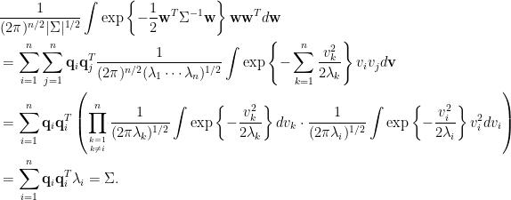 \displaystyle \begin{aligned}  ~~&\frac{1}{(2\pi)^{n/2}\vert\Sigma\vert^{1/2}}\int\exp\left\{-\frac{1}{2}\mathbf{w}^T\Sigma^{-1}\mathbf{w}\right\}\mathbf{w}\mathbf{w}^Td\mathbf{w}\\  &=\sum_{i=1}^n\sum_{j=1}^n\mathbf{q}_i\mathbf{q}_j^T\frac{1}{(2\pi)^{n/2}(\lambda_1\cdots\lambda_n)^{1/2}}\int\exp\left\{-\sum_{k=1}^n\frac{v_k^2}{2\lambda_k}\right\}v_iv_jd\mathbf{v}\\  &=\sum_{i=1}^n\mathbf{q}_i\mathbf{q}_i^T\left(\prod_{k=1\atop k\neq i}^n\frac{1}{(2\pi\lambda_k)^{1/2}}\int\exp\left\{-\frac{v_k^2}{2\lambda_k}\right\}dv_k\cdot\frac{1}{(2\pi\lambda_i)^{1/2}}\int\exp\left\{-\frac{v_i^2}{2\lambda_i}\right\}v_i^2dv_i\right)\\  &=\sum_{i=1}^n\mathbf{q}_i\mathbf{q}_i^T\lambda_i=\Sigma.  \end{aligned}
