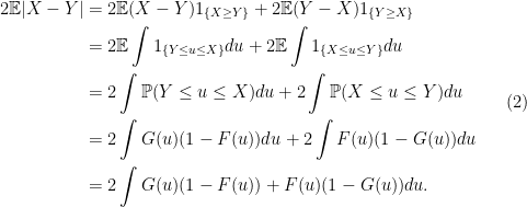 \displaystyle \begin{aligned} 2\mathbb{E}|X-Y| & = 2\mathbb{E}(X-Y) 1_{\{ X\geq Y\}} + 2\mathbb{E}(Y-X) 1_{\{ Y\geq X\}}\ & =2 \mathbb{E}\int 1_{\{Y\leq u\leq X\}}du + 2 \mathbb{E}\int 1_{\{ X\leq u\leq Y\}}du\ & =2 \int \mathbb{P}(Y\leq u\leq X)du+ 2\int \mathbb{P}(X\leq u\leq Y)du\ & =2\int G(u)(1-F(u))du +2\int F(u)(1-G(u))du\ & = 2\int G(u)(1-F(u)) + F(u)(1-G(u)) du. \end{aligned} \ \ \ \ \ (2)