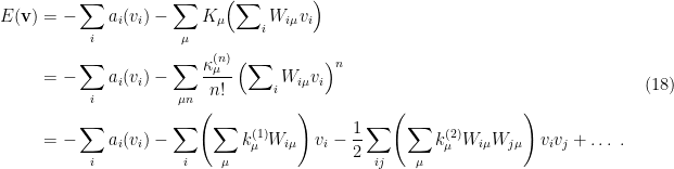\displaystyle \begin{aligned} E(\mathbf{v})&=-\sum_ia_i(v_i)-\sum_\mu K_\mu\!\left(\sum\nolimits_i W_{i\mu}v_i\right)\\ &=-\sum_ia_i(v_i)-\sum_{\mu n}\frac{\kappa_\mu^{(n)}}{n!}\left(\sum\nolimits_i W_{i\mu}v_i\right)^n\\ &=-\sum_ia_i(v_i)-\sum_i\!\left(\sum_\mu k_\mu^{(1)}W_{i\mu}\right)v_i -\frac{1}{2}\sum_{ij}\!\left(\sum_\mu k_\mu^{(2)}W_{i\mu}W_{j\mu}\right)v_iv_j+\ldots~. \end{aligned} \ \ \ \ \ (18)