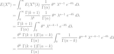 \displaystyle \begin{aligned} E(X^k)&=\int_0^\infty E(X^k \lvert \lambda) \ \frac{1}{\Gamma(\alpha)} \ \theta^\alpha \ \lambda^{\alpha-1} \ e^{-\theta \lambda} \ d \lambda \\&=\int_0^\infty \frac{\Gamma(k+1)}{\lambda^k} \ \frac{1}{\Gamma(\alpha)} \ \theta^\alpha \ \lambda^{\alpha-1} \ e^{-\theta \lambda} \ d \lambda \\&=\frac{\Gamma(k+1)}{\Gamma(\alpha)} \int_0^\infty \theta^\alpha \ \lambda^{\alpha-k-1} \ e^{-\theta \lambda} \ d \lambda \\&=\frac{\theta^k \ \Gamma(k+1) \Gamma(\alpha-k)}{\Gamma(\alpha)} \int_0^\infty \frac{1}{\Gamma(\alpha-k)} \ \theta^{\alpha-k} \ \lambda^{\alpha-k-1} \ e^{-\theta \lambda} \ d \lambda \\&=\frac{\theta^k \ \Gamma(k+1) \Gamma(\alpha-k)}{\Gamma(\alpha)} \end{aligned}