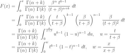 \displaystyle \begin{aligned} F(x)&=\int_0^x  \frac{\Gamma(\alpha+k)}{\Gamma(\alpha) \ \Gamma(k)} \ \frac{\beta^\alpha \ t^{k-1}}{(t+\beta)^{\alpha+k}} \ dt \\&=\int_0^x  \frac{\Gamma(\alpha+k)}{\Gamma(\alpha) \ \Gamma(k)} \ \biggl(\frac{t}{t+\beta} \biggr)^{k-1} \ \biggl(\frac{\beta}{t+\beta} \biggr)^{\alpha-1} \ \frac{\beta}{(t+\beta)^2} \ dt \\&=\frac{\Gamma(\alpha+k)}{\Gamma(\alpha) \ \Gamma(k)} \ \int_0^{\frac{x}{x+\beta}} u^{k-1} \ (1-u)^{\alpha-1} \ du, \ \ \ u=\frac{t}{t+\beta} \\&=\frac{\Gamma(\alpha+k)}{\Gamma(\alpha) \ \Gamma(k)} \ \int_0^{w} t^{k-1} \ (1-t)^{\alpha-1} \ dt, \ \ \ w=\frac{x}{x+\beta}   \end{aligned}