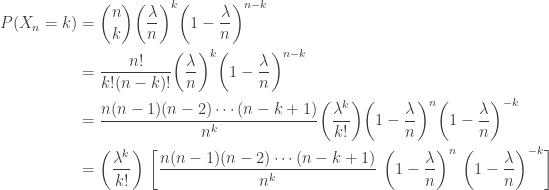 \displaystyle \begin{aligned} P(X_n=k)&=\binom{n}{k} \biggl(\frac{\lambda}{n}\biggr)^k \biggr(1-\frac{\lambda}{n}\biggr)^{n-k} \\&=\frac{n!}{k! (n-k)!} \biggl(\frac{\lambda}{n}\biggr)^k \biggr(1-\frac{\lambda}{n}\biggr)^{n-k} \\&=\frac{n(n-1)(n-2) \cdots (n-k+1)}{n^k} \biggl(\frac{\lambda^k}{k!}\biggr) \biggr(1-\frac{\lambda}{n}\biggr)^{n} \biggr(1-\frac{\lambda}{n}\biggr)^{-k} \\&=\biggl(\frac{\lambda^k}{k!}\biggr) \ \biggl[ \frac{n(n-1)(n-2) \cdots (n-k+1)}{n^k} \ \biggr(1-\frac{\lambda}{n}\biggr)^{n} \ \biggr(1-\frac{\lambda}{n}\biggr)^{-k} \biggr] \end{aligned}