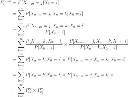 \displaystyle \begin{aligned} P_{ij}^{n+m}&=P[X_{n+m}=j \lvert X_0=i] \\&=\sum \limits_{k=0}^\infty  P[X_{n+m}=j, X_n=k \lvert X_0=i]\\&=\sum \limits_{k=0}^\infty \frac{P[X_{n+m}=j, X_n=k, X_0=i]}{P[X_0=i]} \\&=\sum \limits_{k=0}^\infty \frac{P[X_n=k,X_0=i]}{P[X_0=i]} \times \frac{P[X_{n+m}=j, X_n=k, X_0=i]}{P[X_n=k,X_0=i]} \\&=\sum \limits_{k=0}^\infty P[X_n=k \lvert X_0=i] \times P[X_{n+m}=j \lvert X_n=k, X_0=i] \\&=\sum \limits_{k=0}^\infty P[X_n=k \lvert X_0=i] \times P[X_{n+m}=j \lvert X_n=k] \ * \\&=\sum \limits_{k=0}^\infty P_{ik}^n \times P_{kj}^m \end{aligned}