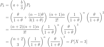 \displaystyle \begin{aligned} P_3&=\biggl(a+\frac{b}{3} \biggr) P_2 \\&=\biggl(\frac{\theta}{1+\theta}+ \frac{(\alpha-1) \theta}{3(1+\theta)} \biggr) \ \frac{(\alpha+1) \alpha}{2!} \ \biggl(\frac{1}{1+\theta} \biggr)^\alpha \ \biggl( \frac{\theta}{1+\theta} \biggr)^2 \\&=\frac{(\alpha+2) (\alpha+1) \alpha}{3!} \ \biggl(\frac{1}{1+\theta} \biggr)^\alpha \ \biggl( \frac{\theta}{1+\theta} \biggr)^3 \\&=\binom{\alpha+2}{3} \ \biggl(\frac{1}{1+\theta} \biggr)^\alpha \ \biggl( \frac{\theta}{1+\theta} \biggr)^3=P[X=3]  \end{aligned}