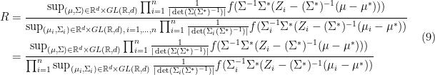 \displaystyle \begin{aligned} R &= \frac{\sup_{(\mu,\Sigma)\in \mathbb{R}^d\times GL(\mathbb{R},d)} \prod_{i=1}^n\frac{1}{|\det(\Sigma(\Sigma^*)^{-1})|} f(\Sigma^{-1}\Sigma^*(Z_i-(\Sigma^*)^{-1}(\mu-\mu^*)))}{\sup_{(\mu_i,\Sigma_i)\in \mathbb{R}^d\times GL(\mathbb{R},d),\,i=1,\dots,n} \prod_{i=1}^n\frac{1}{|\det(\Sigma_i(\Sigma^*)^{-1})|} f(\Sigma_i^{-1}\Sigma^*(Z_i-(\Sigma^*)^{-1}(\mu_i -\mu^*))}\ &=\frac{\sup_{(\mu,\Sigma)\in \mathbb{R}^d\times GL(\mathbb{R},d)} \prod_{i=1}^n\frac{1}{|\det(\Sigma(\Sigma^*)^{-1})|} f(\Sigma^{-1}\Sigma^*(Z_i-(\Sigma^*)^{-1}(\mu-\mu^*))) }{\prod_{i=1}^n\sup_{(\mu_i,\Sigma_i)\in \mathbb{R}^d\times GL(\mathbb{R},d)} \frac{1}{|\det(\Sigma_i(\Sigma^*)^{-1})|} f(\Sigma_i^{-1}\Sigma^*(Z_i-(\Sigma^*)^{-1}(\mu_i -\mu^*))}\ \end{aligned} \ \ \ \ \ (9)