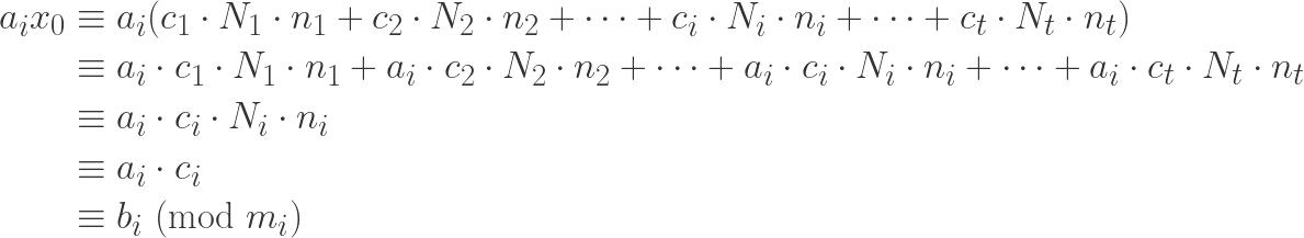 \displaystyle \begin{aligned} a_i x_0 &\equiv a_i (c_1 \cdot N_1 \cdot n_1+c_2 \cdot N_2 \cdot n_2+\cdots+c_i \cdot N_i \cdot n_i+ \cdots +c_t \cdot N_t \cdot n_t) \\&\equiv a_i \cdot c_1 \cdot N_1 \cdot n_1+a_i \cdot c_2 \cdot N_2 \cdot n_2+\cdots+a_i \cdot c_i \cdot N_i \cdot n_i +\cdots + a_i \cdot c_t \cdot N_t \cdot n_t \\&\equiv a_i \cdot c_i \cdot N_i \cdot n_i \\&\equiv a_i \cdot c_i \\&\equiv b_i  \ (\text{mod} \ m_i)  \end{aligned}