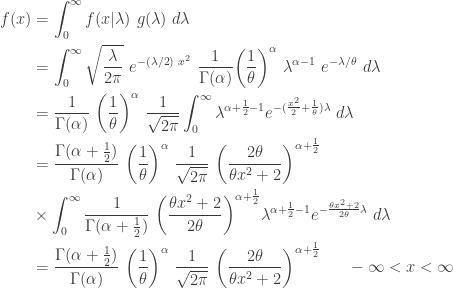 \displaystyle \begin{aligned} f(x)&=\int_{0}^\infty f(x \lvert \lambda) \ g(\lambda) \ d \lambda \\&=\int_{0}^\infty \sqrt{\frac{\lambda}{2 \pi}} \ e^{-(\lambda/2) \  x^2} \ \frac{1}{\Gamma(\alpha)} \biggl( \frac{1}{\theta} \biggr)^\alpha \ \lambda^{\alpha-1} \ e^{-\lambda/\theta} \ d \lambda \\&=\frac{1}{\Gamma(\alpha)} \ \biggl( \frac{1}{\theta} \biggr)^\alpha \ \frac{1}{\sqrt{2 \pi}} \int_0^\infty \lambda^{\alpha+\frac{1}{2}-1} e^{-(\frac{x^2}{2}+\frac{1}{\theta} ) \lambda} \ d \lambda \\&=\frac{\Gamma(\alpha+\frac{1}{2})}{\Gamma(\alpha)} \ \biggl( \frac{1}{\theta} \biggr)^\alpha \ \frac{1}{\sqrt{2 \pi}} \ \biggl(\frac{2 \theta}{\theta x^2+2} \biggr)^{\alpha+\frac{1}{2}} \\& \times \int_0^\infty \frac{1}{\Gamma(\alpha+\frac{1}{2})} \ \biggl(\frac{\theta x^2+2}{2 \theta} \biggr)^{\alpha+\frac{1}{2}} \lambda^{\alpha+\frac{1}{2}-1} e^{-\frac{\theta x^2+2}{2 \theta} \lambda} \ d \lambda \\&=\frac{\Gamma(\alpha+\frac{1}{2})}{\Gamma(\alpha)} \ \biggl( \frac{1}{\theta} \biggr)^\alpha \ \frac{1}{\sqrt{2 \pi}} \ \biggl(\frac{2 \theta}{\theta x^2+2} \biggr)^{\alpha+\frac{1}{2}} \ \ \ \ \ -\infty<x<\infty \end{aligned}