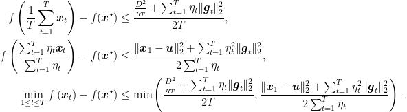 \displaystyle \begin{aligned} f\left(\frac{1}{T}\sum_{t=1}^T {\boldsymbol x}_t\right) - f({\boldsymbol x}^\star) &\leq \frac{\frac{D^2}{\eta_{T}} + \sum_{t=1}^T \eta_t \|{\boldsymbol g}_t\|^2_2}{2T},\ f\left(\frac{\sum_{t=1}^T \eta_t {\boldsymbol x}_t}{\sum_{t=1}^T \eta_t}\right) - f({\boldsymbol x}^\star) &\leq \frac{\|{\boldsymbol x}_1-{\boldsymbol u}\|^2_2 + \sum_{t=1}^T \eta_t^2\|{\boldsymbol g}_t\|^2_2}{2\sum_{t=1}^T \eta_t},\ \min_{1 \leq t\leq T} f\left({\boldsymbol x}_t\right) - f({\boldsymbol x}^\star) &\leq \min\left(\frac{\frac{D^2}{\eta_{T}} + \sum_{t=1}^T \eta_t \|{\boldsymbol g}_t\|^2_2}{2T},\frac{\|{\boldsymbol x}_1-{\boldsymbol u}\|^2_2 + \sum_{t=1}^T \eta_t^2\|{\boldsymbol g}_t\|^2_2}{2\sum_{t=1}^T \eta_t}\right)~. \end{aligned}