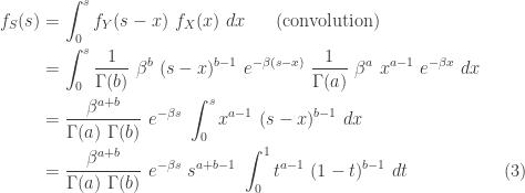 \displaystyle \begin{aligned} f_S(s)&=\int_0^s f_Y(s-x) \ f_X(x) \ dx \ \ \ \ \ \text{(convolution)} \\&=\int_0^s \frac{1}{\Gamma(b)} \ \beta^{b} \ (s-x)^{b-1} \ e^{-\beta (s-x)} \ \frac{1}{\Gamma(a)} \ \beta^{a} \ x^{a-1} \ e^{-\beta x} \ dx \\&=\frac{\beta^{a+b}}{\Gamma(a) \ \Gamma(b)} \ e^{-\beta s} \ \int_0^s x^{a-1} \ (s-x)^{b-1} \ dx \\&=\frac{\beta^{a+b}}{\Gamma(a) \ \Gamma(b)} \ e^{-\beta s} \ s^{a+b-1} \ \int_0^1 t^{a-1} \ (1-t)^{b-1} \ dt \ \ \ \ \ \ \ \ \ \ \ \ \ \ \ \ (3)  \end{aligned}