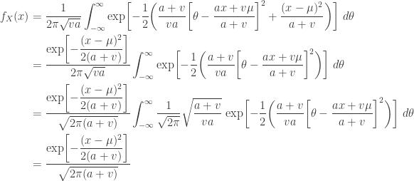 \displaystyle \begin{aligned} f_X(x)&=\frac{1}{2 \pi \sqrt{va}} \int_{-\infty}^\infty \text{exp}\biggl[-\frac{1}{2} \biggl(\frac{a+v}{va} \biggl[\theta-\frac{ax+v \mu}{a+v}\biggr]^2 +\frac{(x-\mu)^2}{a+v}  \biggr) \biggr] \ d \theta \\&\displaystyle =\frac{\text{exp}\biggl[\displaystyle -\frac{(x-\mu)^2}{2(a+v)} \biggr]}{2 \pi \sqrt{va}}  \int_{-\infty}^\infty  \text{exp}\biggl[\displaystyle -\frac{1}{2} \biggl(\frac{a+v}{va} \biggl[\theta-\frac{ax+v \mu}{a+v}\biggr]^2 \biggr) \biggr] \ d \theta \\&=\frac{\text{exp}\biggl[\displaystyle -\frac{(x-\mu)^2}{2(a+v)} \biggr]}{\sqrt{2 \pi (a+v)} }  \int_{-\infty}^\infty \frac{1}{\sqrt{2 \pi}} \sqrt{\frac{a+v}{va}} \ \text{exp}\biggl[-\frac{1}{2} \biggl(\frac{a+v}{va} \biggl[\theta-\frac{ax+v \mu}{a+v}\biggr]^2 \biggr) \biggr] \ d \theta \\&=\frac{\text{exp}\biggl[\displaystyle -\frac{(x-\mu)^2}{2(a+v)} \biggr]}{\sqrt{2 \pi (a+v)} }  \end{aligned}