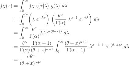 \displaystyle \begin{aligned} f_X(x)&=\int_0^\infty f_{X \lvert \Lambda}(x \lvert \lambda) \ g(\lambda) \ d \lambda \\&=\int_0^\infty \biggl( \lambda \ e^{-\lambda x} \biggr) \ \biggl( \frac{\theta^\alpha}{\Gamma(\alpha)} \ \lambda^{\alpha-1} \ e^{-\theta \lambda} \biggr) \ d \lambda \\&=\int_0^\infty \frac{\theta^\alpha}{\Gamma(\alpha)} \lambda^\alpha e^{-(\theta+x) \lambda} \ d \lambda \\&=\frac{\theta^\alpha}{\Gamma(\alpha)} \frac{\Gamma(\alpha+1)}{(\theta+x)^{\alpha+1}} \int_0^\infty \frac{(\theta+x)^{\alpha+1}}{\Gamma(\alpha+1)} \ \lambda^{\alpha+1-1} \ e^{-(\theta+x) \lambda} \ d \lambda \\&=\frac{\alpha \theta^{\alpha}}{(\theta+x)^{\alpha+1}} \end{aligned}