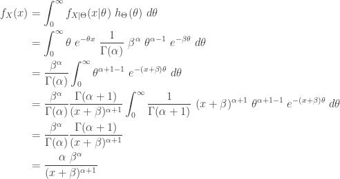 \displaystyle \begin{aligned} f_X(x)&=\int_0^\infty f_{X \lvert \Theta}(x \lvert \theta) \  h_{\Theta}(\theta) \ d \theta \\&=\int_0^\infty \theta \ e^{-\theta x} \ \frac{1}{\Gamma(\alpha)} \ \beta^\alpha \ \theta^{\alpha-1} \ e^{-\beta \theta} \ d \theta \\&= \frac{\beta^\alpha}{\Gamma(\alpha)} \int_0^\infty \theta^{\alpha+1-1} \ e^{-(x+\beta) \theta} \ d \theta \\&= \frac{\beta^\alpha}{\Gamma(\alpha)} \frac{\Gamma(\alpha+1)}{(x+\beta)^{\alpha+1}} \int_0^\infty \frac{1}{\Gamma(\alpha+1)} \ (x+\beta)^{\alpha+1} \  \theta^{\alpha+1-1} \ e^{-(x+\beta) \theta} \ d \theta \\&=\frac{\beta^\alpha}{\Gamma(\alpha)} \frac{\Gamma(\alpha+1)}{(x+\beta)^{\alpha+1}} \\&= \frac{\alpha \ \beta^{\alpha}}{(x+\beta)^{\alpha+1}} \end{aligned}