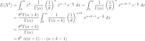\displaystyle \begin{aligned}E(X^k)&=\int_0^\infty x^k \cdot \frac{1}{\Gamma(\alpha)} \ \biggl(\frac{1}{\theta}\biggr)^\alpha \ x^{\alpha-1} \ e^{-\frac{x}{\theta}} \ dx=\int_0^\infty \frac{1}{\Gamma(\alpha)} \ \biggl(\frac{1}{\theta}\biggr)^\alpha \ x^{\alpha+k-1} \ e^{-\frac{x}{\theta}} \ dx \\&=\frac{\theta^k \Gamma(\alpha+k)}{\Gamma(\alpha)} \int_0^\infty \frac{1}{\Gamma(\alpha+k)} \ \biggl(\frac{1}{\theta}\biggr)^{\alpha+k} \ x^{\alpha+k-1} \ e^{-\frac{x}{\theta}} \ dx \\&=\frac{\theta^k \Gamma(\alpha+k)}{\Gamma(\alpha)} \\&=\theta^k \ \alpha (\alpha+1) \cdots (\alpha+k-1) \end{aligned}