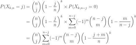 \displaystyle \begin{aligned}P(X_{k,n}=j)&=\binom{n}{j} \biggl(1-\frac{j}{n}\biggr)^k \times P(X_{k,n-j}=0)\\&=\binom{n}{j} \biggl(1-\frac{j}{n}\biggr)^k \times \sum \limits_{m=0}^{n-j} (-1)^{m} \binom{n-j}{m} \biggl(1-\frac{m}{n-j}\biggr)^k\\&=\binom{n}{j} \sum \limits_{m=0}^{n-j} (-1)^m \binom{n-j}{m} \biggl(1-\frac{j+m}{n}\biggr)^k\end{aligned}