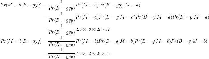 \displaystyle \begin{aligned}Pr(M=a\vert B=gyy) & =\frac{1}{Pr(B=gyy)}Pr(M=a)Pr(B=gyy\vert M=a)\\ & =\frac{1}{Pr(B=gyy)}Pr(M=a)Pr(B=g\vert M=a)Pr(B=y\vert M=a)Pr(B=y\vert M=a)\\ & =\frac{1}{Pr(B=gyy)}.25\times.8\times.2\times.2\\ Pr(M=b\vert B=gyy) & =\frac{1}{Pr(B=gyy)}Pr(M=b)Pr(B=g\vert M=b)Pr(B=y\vert M=b)Pr(B=y\vert M=b)\\ & =\frac{1}{Pr(B=gyy)}.75\times.2\times.8\times.8 \end{aligned}
