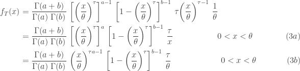 \displaystyle \begin{aligned}f_T(x)&=\frac{\Gamma(a+b)}{\Gamma(a) \ \Gamma(b)} \ \biggl[\biggl(\frac{x}{\theta}\biggr)^\tau \biggr]^{a-1} \ \biggl[1-\biggl(\frac{x}{\theta}\biggr)^\tau \biggr]^{b-1} \ \tau \biggl(\frac{x}{\theta}\biggr)^{\tau-1} \ \frac{1}{\theta} \\&=\frac{\Gamma(a+b)}{\Gamma(a) \ \Gamma(b)} \ \biggl[\biggl(\frac{x}{\theta}\biggr)^\tau \biggr]^{a} \ \biggl[1-\biggl(\frac{x}{\theta}\biggr)^\tau \biggr]^{b-1} \ \frac{\tau}{x} \ \ \ \ \ \ \ \ \ \ \ \ \ \ \ \ 0<x<\theta \ \ \ \ \ \ \ \ \ \ \ \ (3a) \\&=\frac{\Gamma(a+b)}{\Gamma(a) \ \Gamma(b)} \ \biggl(\frac{x}{\theta} \biggr)^{\tau a-1} \ \biggl[1-\biggl(\frac{x}{\theta} \biggr)^\tau \biggr]^{b-1} \ \frac{\tau}{\theta} \ \ \ \ \ \ \ \ \ \ \ \ \ \ \ \ \ \ 0<x<\theta \ \ \ \ \ \ \ \ \ \ \ (3b)  \end{aligned}