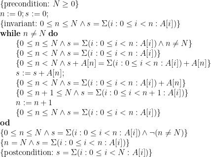 \displaystyle \begin{array}{@{}l} \{ \mbox{precondition:~} N \ge 0 \} \\ n := 0 ; s := 0 ; \\ \{ \mbox{invariant:~} 0 \le n \le N \land s = \Sigma (i : 0 \le i < n : A[i]) \} \\ \mathbf{while}\;n \ne N\;\mathbf{do} \\ \qquad \begin{array}[t]{@{}l} \{ 0 \le n \le N \land s = \Sigma (i : 0 \le i < n : A[i]) \land n \ne N \} \\ \{ 0 \le n < N \land s = \Sigma (i : 0 \le i < n : A[i]) \} \\ \{ 0 \le n < N \land s + A[n] = \Sigma (i : 0 \le i < n : A[i]) + A[n] \} \\ s := s + A[n] ; \\ \{ 0 \le n < N \land s = \Sigma (i : 0 \le i < n : A[i]) + A[n] \} \\ \{ 0 \le n+1 \le N \land s = \Sigma (i : 0 \le i < n+1 : A[i]) \} \\ n := n+1 \\ \{ 0 \le n \le N \land s = \Sigma (i : 0 \le i < n : A[i]) \} \end{array} \\ \mathbf{od} \\ \{ 0 \le n \le N \land s = \Sigma (i : 0 \le i < n : A[i]) \land \neg(n \ne N) \} \\ \{ n=N \land s = \Sigma (i : 0 \le i < n : A[i]) \} \\ \{ \mbox{postcondition:~} s = \Sigma (i : 0 \le i < N : A[i]) \} \end{array}