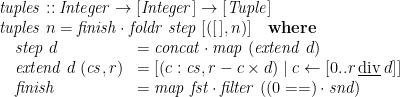 \displaystyle \begin{array}{@{}l} \mathit{tuples} :: \mathit{Integer} \rightarrow [\mathit{Integer}] \rightarrow [\mathit{Tuple}] \\ \mathit{tuples}\;n = \mathit{finish} \cdot \mathit{foldr}\;\mathit{step}\;[([\,],n)] \quad\mathbf{where} \\ \quad \begin{array}[t]{@{}ll} \mathit{step}\;d & = \mathit{concat} \cdot \mathit{map}\;(\mathit{extend}\;d) \\ \mathit{extend}\;d\;(\mathit{cs},r) & = [ (c:\mathit{cs}, r - c \times d) \mid c \leftarrow [0 .. r \mathbin{\underline{\mathrm{div}}} d ]] \\ \mathit{finish} & = \mathit{map}\;\mathit{fst} \cdot \mathit{filter}\;((0==) \cdot \mathit{snd}) \end{array} \end{array}