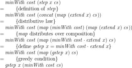 displaystyle begin{array}{@{}l} quad mathit{minWith};mathit{cost};(mathit{step};x;mathit{cs}) \=qquad { mbox{definition of }mathit{step} } \ quad mathit{minWith};mathit{cost};(mathit{concat};(mathit{map};(mathit{extend};x);mathit{cs})) \=qquad { mbox{distributive law} } \ quad mathit{minWith};mathit{cost};(mathit{map};(mathit{minWith};mathit{cost});(mathit{map};(mathit{extend};x);mathit{cs})) \=qquad { mathit{map}mbox{ distributes over composition} } \ quad mathit{minWith};mathit{cost};(mathit{map};(mathit{minWith};mathit{cost} cdot mathit{extend};x);mathit{cs}) \=qquad { mbox{define }mathit{gstep};x=mathit{minWith};mathit{cost} cdot mathit{extend};x } \ quad mathit{minWith};mathit{cost};(mathit{map};(mathit{gstep};x);mathit{cs}) \=qquad { mbox{greedy condition} } \ quad mathit{gstep};x;(mathit{minWith};mathit{cost};mathit{cs}) end{array}