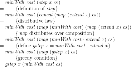 \displaystyle \begin{array}{@{}l} \quad \mathit{minWith}\;\mathit{cost}\;(\mathit{step}\;x\;\mathit{cs}) \\ =\qquad \{ \mbox{definition of }\mathit{step} \} \\ \quad \mathit{minWith}\;\mathit{cost}\;(\mathit{concat}\;(\mathit{map}\;(\mathit{extend}\;x)\;\mathit{cs})) \\ =\qquad \{ \mbox{distributive law} \} \\ \quad \mathit{minWith}\;\mathit{cost}\;(\mathit{map}\;(\mathit{minWith}\;\mathit{cost})\;(\mathit{map}\;(\mathit{extend}\;x)\;\mathit{cs})) \\ =\qquad \{ \mathit{map}\mbox{ distributes over composition} \} \\ \quad \mathit{minWith}\;\mathit{cost}\;(\mathit{map}\;(\mathit{minWith}\;\mathit{cost} \cdot \mathit{extend}\;x)\;\mathit{cs}) \\ =\qquad \{ \mbox{define }\mathit{gstep}\;x = \mathit{minWith}\;\mathit{cost} \cdot \mathit{extend}\;x \} \\ \quad \mathit{minWith}\;\mathit{cost}\;(\mathit{map}\;(\mathit{gstep}\;x)\;\mathit{cs}) \\ =\qquad \{ \mbox{greedy condition} \} \\ \quad \mathit{gstep}\;x\;(\mathit{minWith}\;\mathit{cost}\;\mathit{cs}) \end{array}