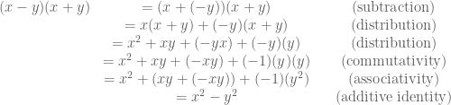 \displaystyle \begin{array}{ccc} (x-y)(x+y)&=(x+(-y))(x+y)&\,\,\,\,\,\text{(subtraction)} \\ &=x(x+y)+(-y)(x+y)&\,\,\,\,\,\text{(distribution)} \\ &=x^2+xy+(-yx)+(-y)(y)&\,\,\,\,\,\text{(distribution)} \\ &=x^2+xy+(-xy)+(-1)(y)(y)&\,\,\,\,\,\text{(commutativity)} \\ & =x^2+(xy+(-xy))+(-1)(y^2)&\,\,\,\,\,\text{(associativity)} \\ &=x^2-y^2&\,\,\,\,\,\text{(additive identity)} \end{array}