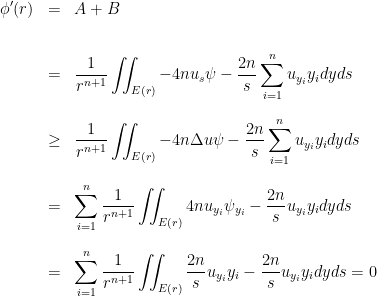 \displaystyle \begin{array}{lcl} \displaystyle\phi'(r)&=&\displaystyle A+B\\ [2 em] &=&\displaystyle\dfrac{1}{r^{n+1}}\iint_{E(r)}-4nu_{s}\psi-\dfrac{2n}{s}\sum_{i=1}^{n}u_{y_{i}}y_{i}dyds\\ [2 em]&\geq&\displaystyle\dfrac{1}{r^{n+1}}\iint_{E(r)}-4n\Delta u\psi-\dfrac{2n}{s}\sum_{i=1}^{n}u_{y_{i}}y_{i}dyds\\ [2 em]&=&\displaystyle\sum_{i=1}^{n}\dfrac{1}{r^{n+1}}\iint_{E(r)}4nu_{y_{i}}\psi_{y_{i}}-\dfrac{2n}{s}u_{y_{i}}y_{i}dyds\\ [2 em]&=&\displaystyle\sum_{i=1}^{n}\dfrac{1}{r^{n+1}}\iint_{E(r)}\dfrac{2n}{s}u_{y_{i}}y_{i}-\dfrac{2n}{s}u_{y_{i}}y_{i}dyds=0 \end{array}